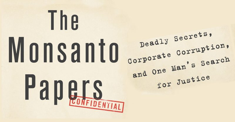 """The Monsanto Papers: Deadly Secrets, Corporate Corruption, and One Man's Search for Justice."""